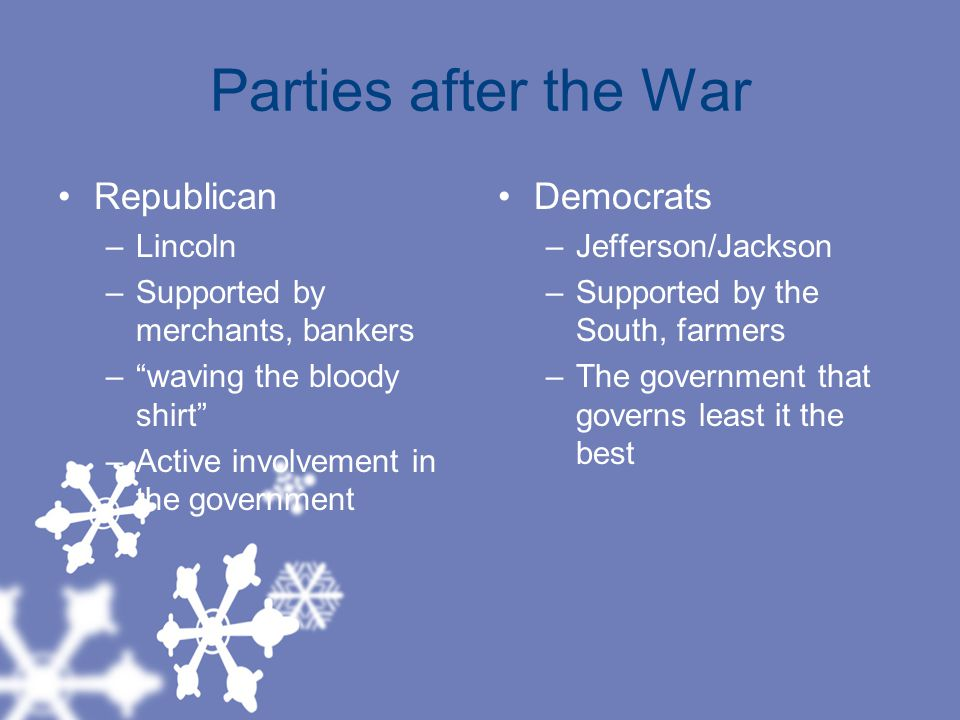 Parties after the War Republican –Lincoln –Supported by merchants, bankers – waving the bloody shirt –Active involvement in the government Democrats –Jefferson/Jackson –Supported by the South, farmers –The government that governs least it the best