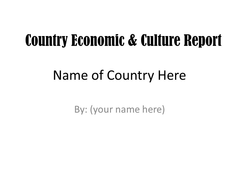 Name of Country Here By: (your name here) Country Economic & Culture Report