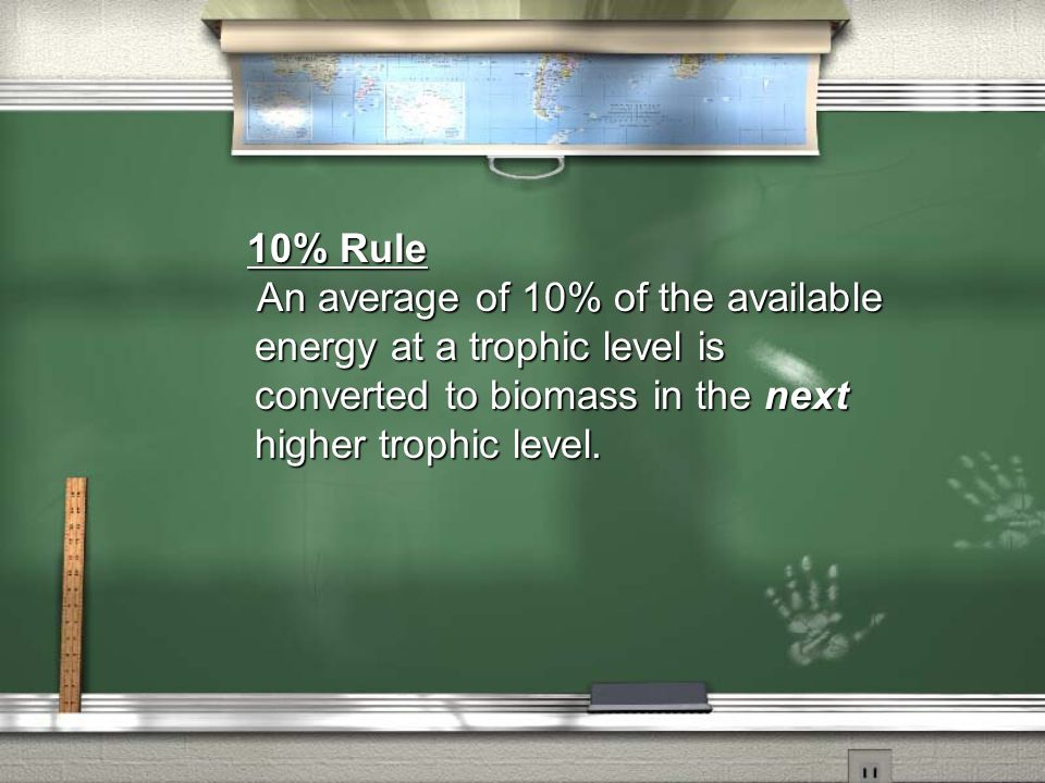 10% Rule 10% Rule An average of 10% of the available energy at a trophic level is converted to biomass in the next higher trophic level. An average of