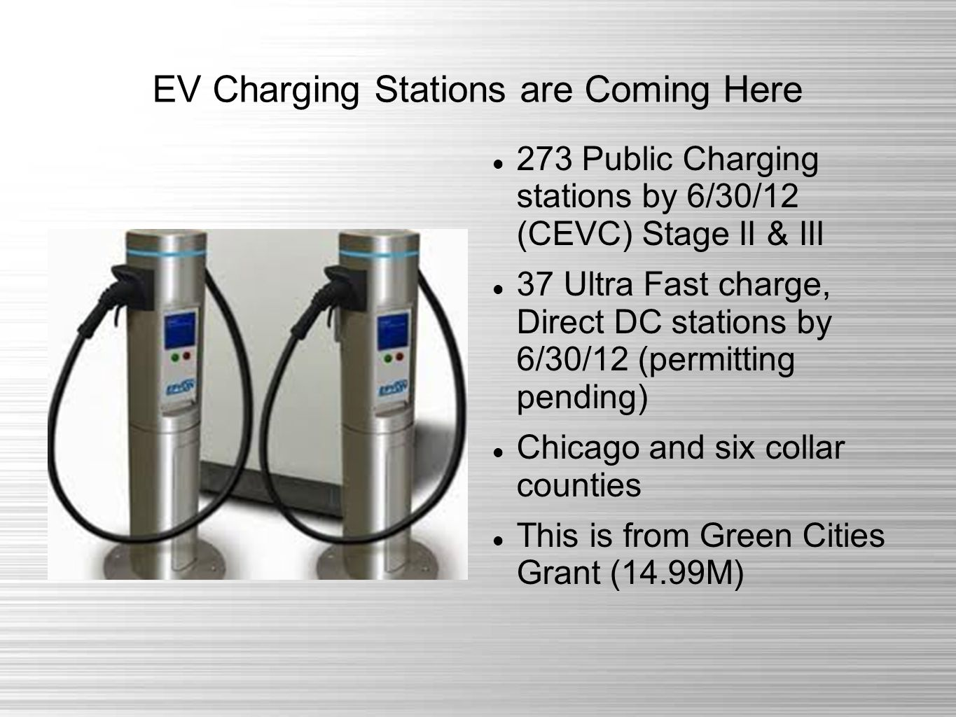 EV Charging Stations are Coming Here 273 Public Charging stations by 6/30/12 (CEVC) Stage II & III 37 Ultra Fast charge, Direct DC stations by 6/30/12 (permitting pending) Chicago and six collar counties This is from Green Cities Grant (14.99M)