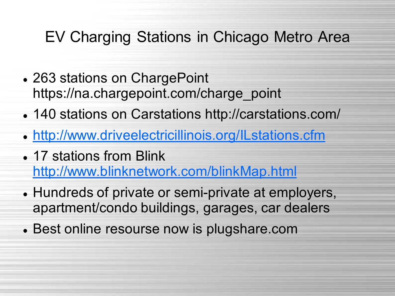 EV Charging Stations in Chicago Metro Area 263 stations on ChargePoint https://na.chargepoint.com/charge_point 140 stations on Carstations http://carstations.com/ http://www.driveelectricillinois.org/ILstations.cfm 17 stations from Blink http://www.blinknetwork.com/blinkMap.html http://www.blinknetwork.com/blinkMap.html Hundreds of private or semi-private at employers, apartment/condo buildings, garages, car dealers Best online resourse now is plugshare.com