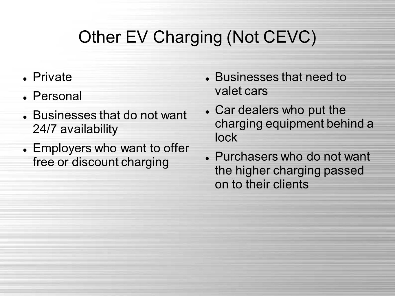 Other EV Charging (Not CEVC) Private Personal Businesses that do not want 24/7 availability Employers who want to offer free or discount charging Businesses that need to valet cars Car dealers who put the charging equipment behind a lock Purchasers who do not want the higher charging passed on to their clients
