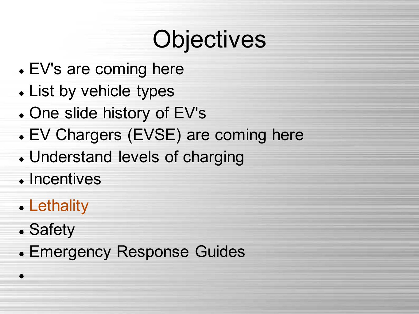 Objectives EV s are coming here List by vehicle types One slide history of EV s EV Chargers (EVSE) are coming here Understand levels of charging Incentives Lethality Safety Emergency Response Guides