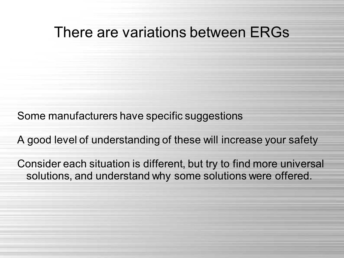There are variations between ERGs Some manufacturers have specific suggestions A good level of understanding of these will increase your safety Consider each situation is different, but try to find more universal solutions, and understand why some solutions were offered.