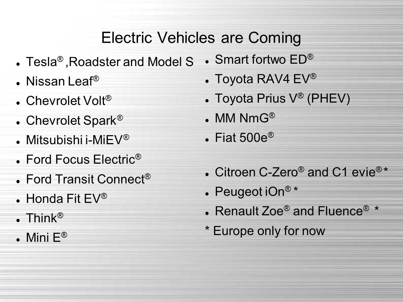 Electric Vehicles are Coming Tesla ®,Roadster and Model S Nissan Leaf ® Chevrolet Volt ® Chevrolet Spark ® Mitsubishi i-MiEV ® Ford Focus Electric ® Ford Transit Connect ® Honda Fit EV ® Think ® Mini E ® Smart fortwo ED ® Toyota RAV4 EV ® Toyota Prius V ® (PHEV) MM NmG ® Fiat 500e ® Citroen C-Zero ® and C1 evie ® * Peugeot iOn ® * Renault Zoe ® and Fluence ® * * Europe only for now