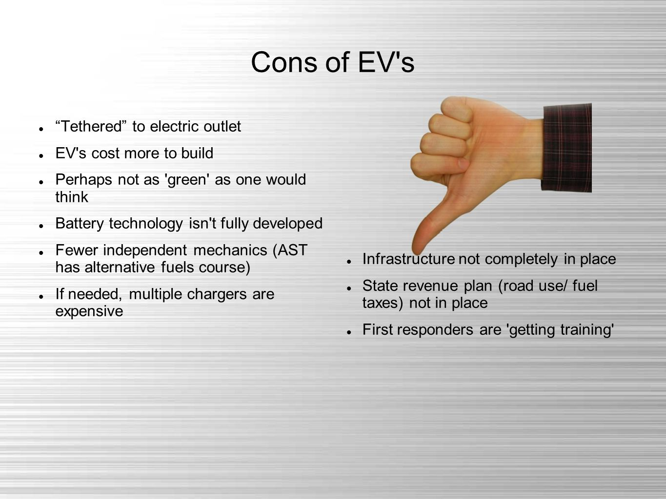 Cons of EV s Tethered to electric outlet EV s cost more to build Perhaps not as green as one would think Battery technology isn t fully developed Fewer independent mechanics (AST has alternative fuels course) If needed, multiple chargers are expensive Infrastructure not completely in place State revenue plan (road use/ fuel taxes) not in place First responders are getting training