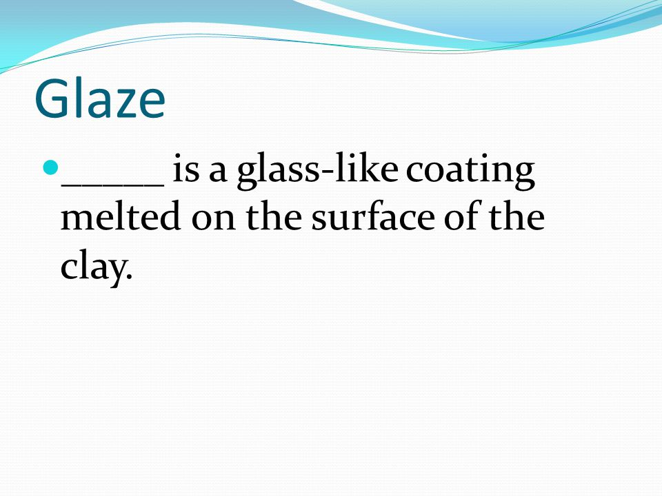 Glaze _____ is a glass-like coating melted on the surface of the clay.