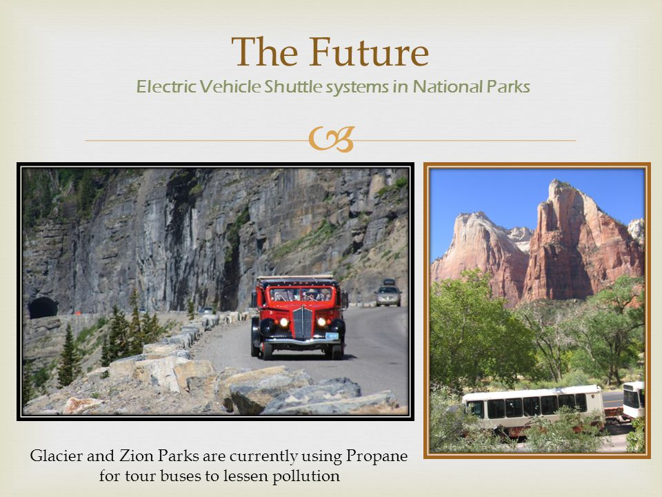  The Future Electric Vehicle Shuttle systems in National Parks Glacier and Zion Parks are currently using Propane for tour buses to lessen pollution