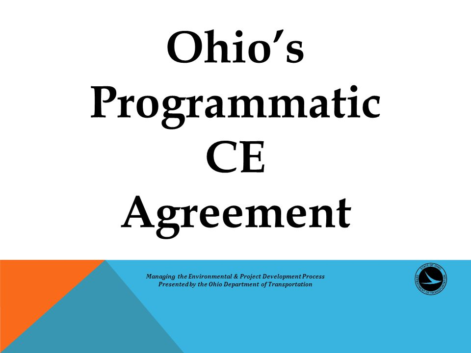 Ohio's Programmatic CE Agreement Managing the Environmental & Project Development Process Presented by the Ohio Department of Transportation