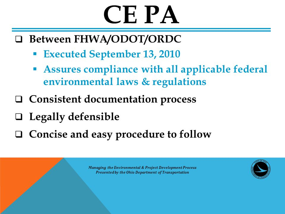  Between FHWA/ODOT/ORDC  Executed September 13, 2010  Assures compliance with all applicable federal environmental laws & regulations  Consistent documentation process  Legally defensible  Concise and easy procedure to follow CE PA Managing the Environmental & Project Development Process Presented by the Ohio Department of Transportation
