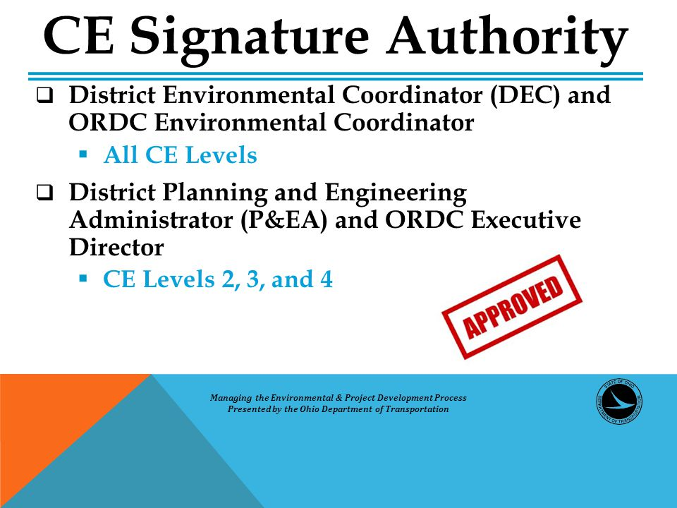  District Environmental Coordinator (DEC) and ORDC Environmental Coordinator  All CE Levels  District Planning and Engineering Administrator (P&EA) and ORDC Executive Director  CE Levels 2, 3, and 4 CE Signature Authority Managing the Environmental & Project Development Process Presented by the Ohio Department of Transportation