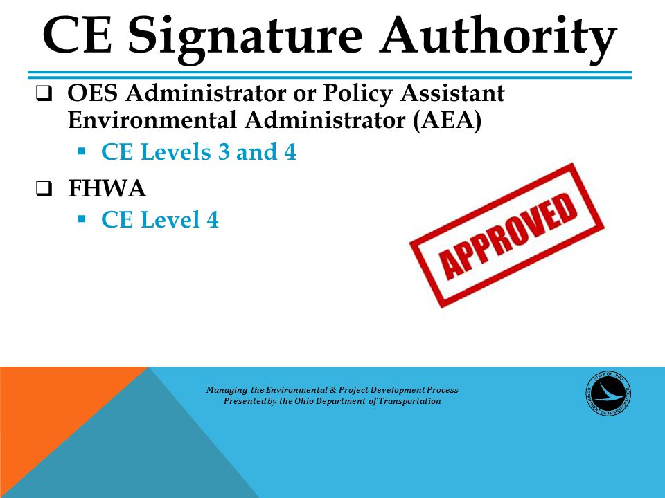  OES Administrator or Policy Assistant Environmental Administrator (AEA)  CE Levels 3 and 4  FHWA  CE Level 4 CE Signature Authority Managing the Environmental & Project Development Process Presented by the Ohio Department of Transportation