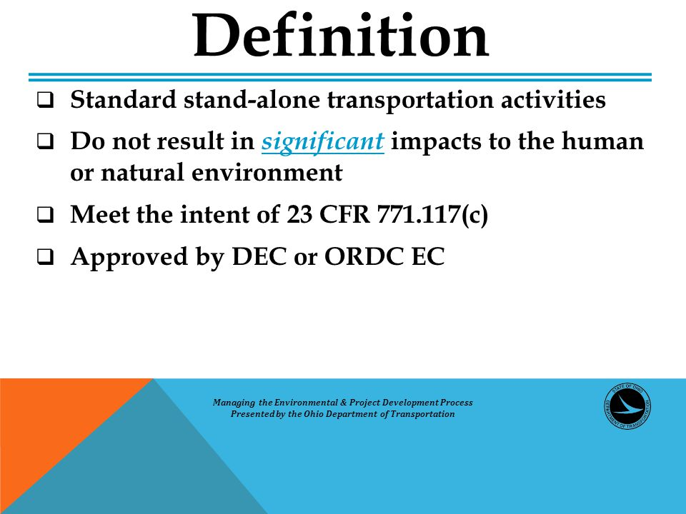  Standard stand-alone transportation activities  Do not result in significant impacts to the human or natural environment  Meet the intent of 23 CFR 771.117(c)  Approved by DEC or ORDC EC Definition Managing the Environmental & Project Development Process Presented by the Ohio Department of Transportation