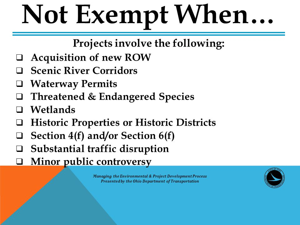 Not Exempt When… Projects involve the following:  Acquisition of new ROW  Scenic River Corridors  Waterway Permits  Threatened & Endangered Species  Wetlands  Historic Properties or Historic Districts  Section 4(f) and/or Section 6(f)  Substantial traffic disruption  Minor public controversy Managing the Environmental & Project Development Process Presented by the Ohio Department of Transportation