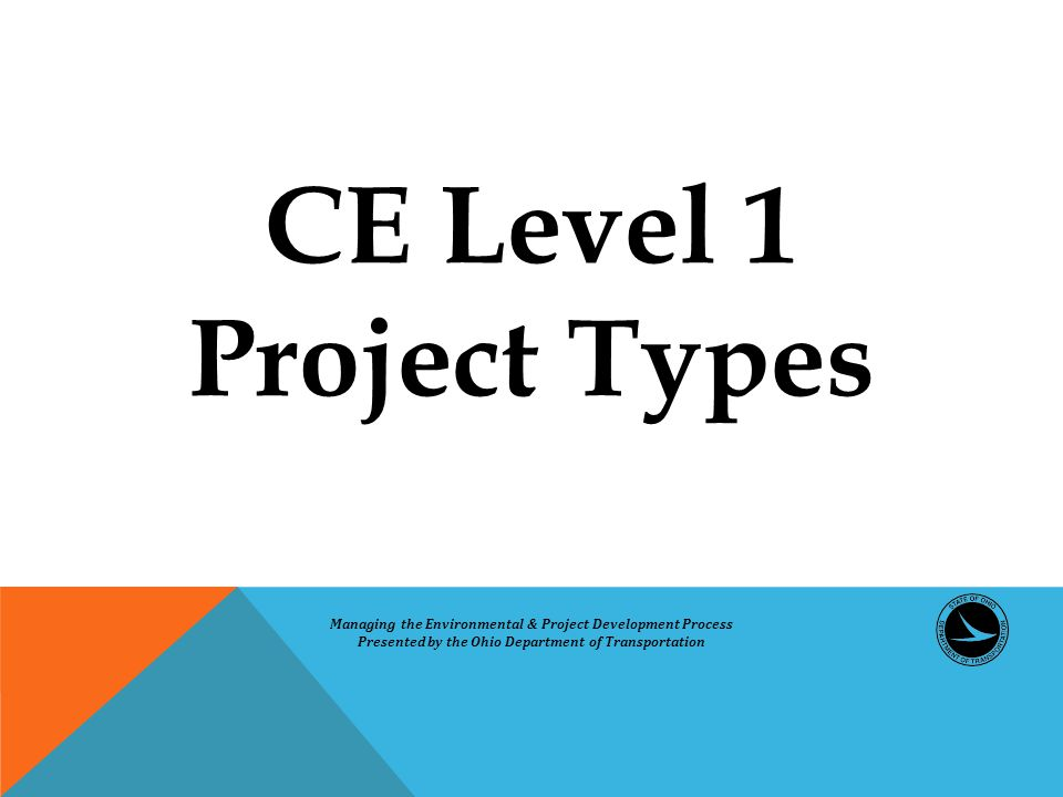 CE Level 1 Project Types Managing the Environmental & Project Development Process Presented by the Ohio Department of Transportation