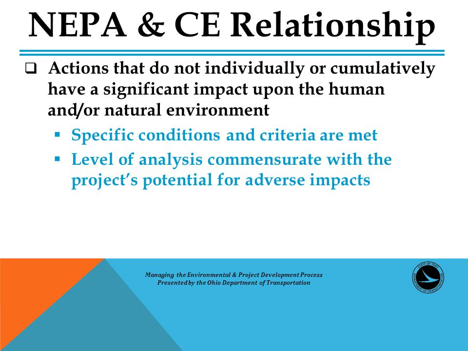  Actions that do not individually or cumulatively have a significant impact upon the human and/or natural environment  Specific conditions and criteria are met  Level of analysis commensurate with the project's potential for adverse impacts NEPA & CE Relationship Managing the Environmental & Project Development Process Presented by the Ohio Department of Transportation