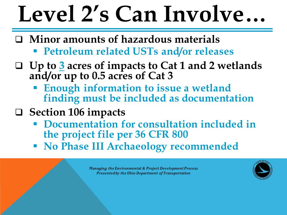  Minor amounts of hazardous materials  Petroleum related USTs and/or releases  Up to 3 acres of impacts to Cat 1 and 2 wetlands and/or up to 0.5 acres of Cat 3  Enough information to issue a wetland finding must be included as documentation  Section 106 impacts  Documentation for consultation included in the project file per 36 CFR 800  No Phase III Archaeology recommended Level 2's Can Involve… Managing the Environmental & Project Development Process Presented by the Ohio Department of Transportation