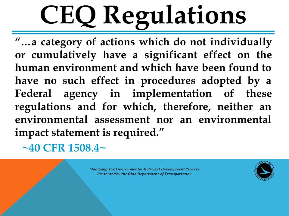 …a category of actions which do not individually or cumulatively have a significant effect on the human environment and which have been found to have no such effect in procedures adopted by a Federal agency in implementation of these regulations and for which, therefore, neither an environmental assessment nor an environmental impact statement is required. ~40 CFR 1508.4~ CEQ Regulations Managing the Environmental & Project Development Process Presented by the Ohio Department of Transportation