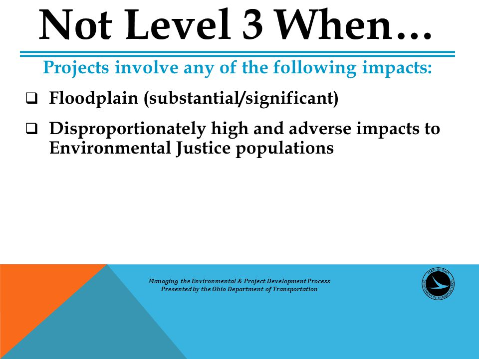 Projects involve any of the following impacts:  Floodplain (substantial/significant)  Disproportionately high and adverse impacts to Environmental Justice populations Not Level 3 When… Managing the Environmental & Project Development Process Presented by the Ohio Department of Transportation