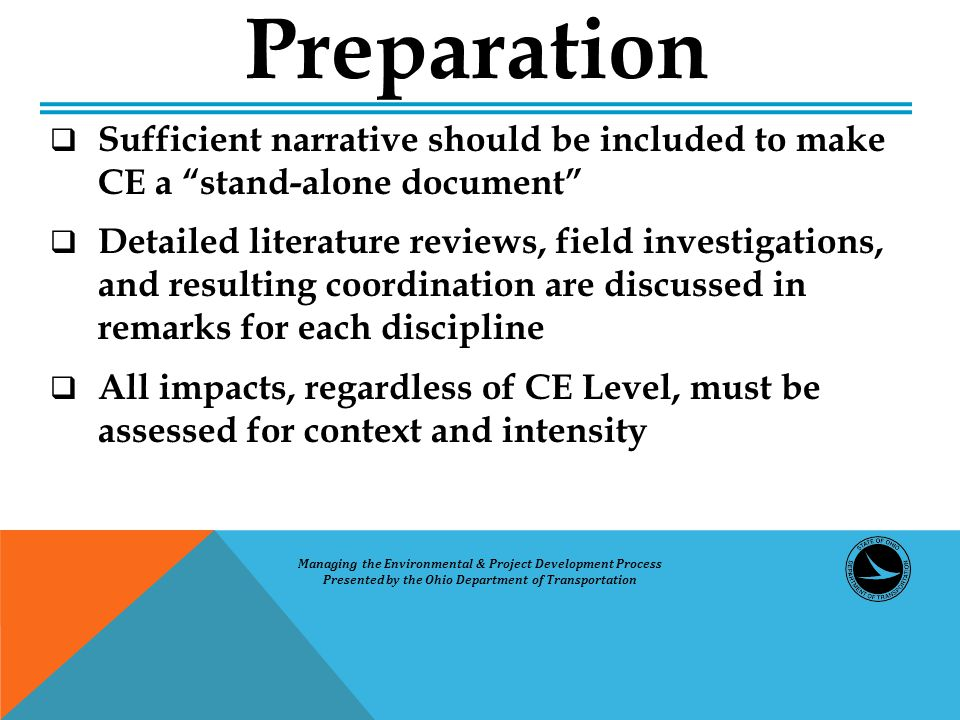 Sufficient narrative should be included to make CE a stand-alone document  Detailed literature reviews, field investigations, and resulting coordination are discussed in remarks for each discipline  All impacts, regardless of CE Level, must be assessed for context and intensity Preparation Managing the Environmental & Project Development Process Presented by the Ohio Department of Transportation