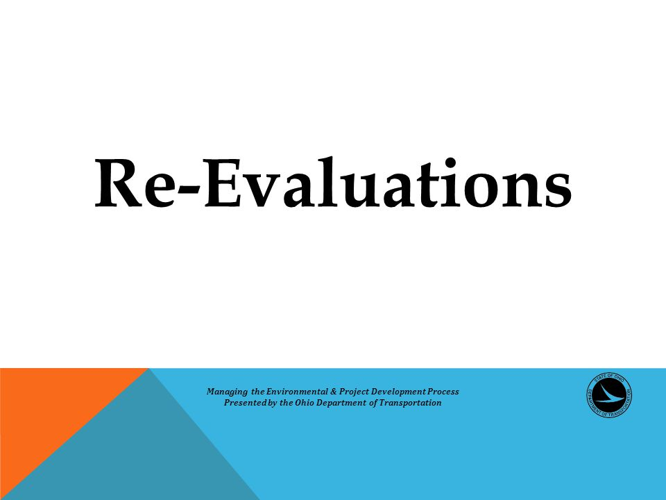 Re-Evaluations Managing the Environmental & Project Development Process Presented by the Ohio Department of Transportation