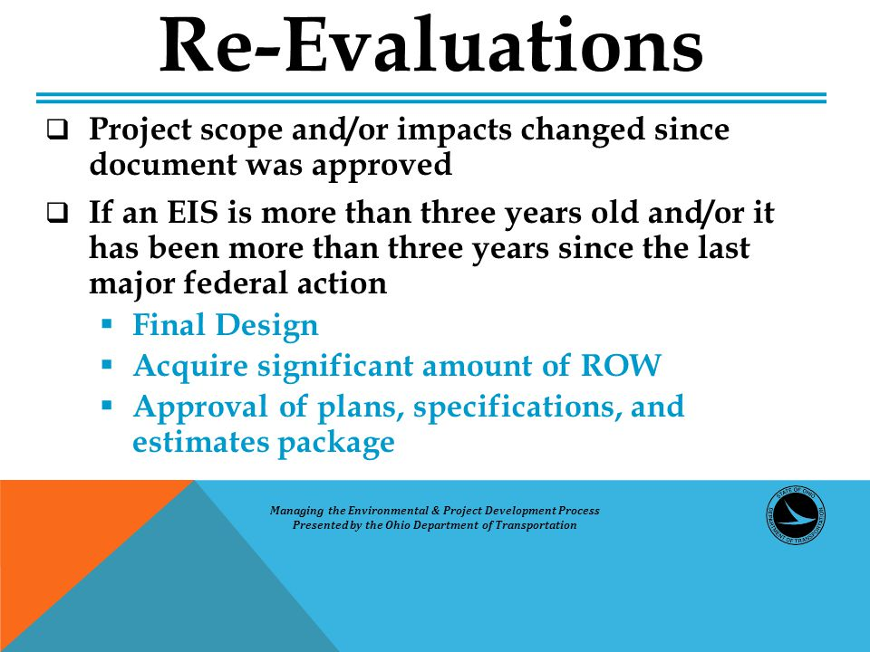  Project scope and/or impacts changed since document was approved  If an EIS is more than three years old and/or it has been more than three years since the last major federal action  Final Design  Acquire significant amount of ROW  Approval of plans, specifications, and estimates package Re-Evaluations Managing the Environmental & Project Development Process Presented by the Ohio Department of Transportation