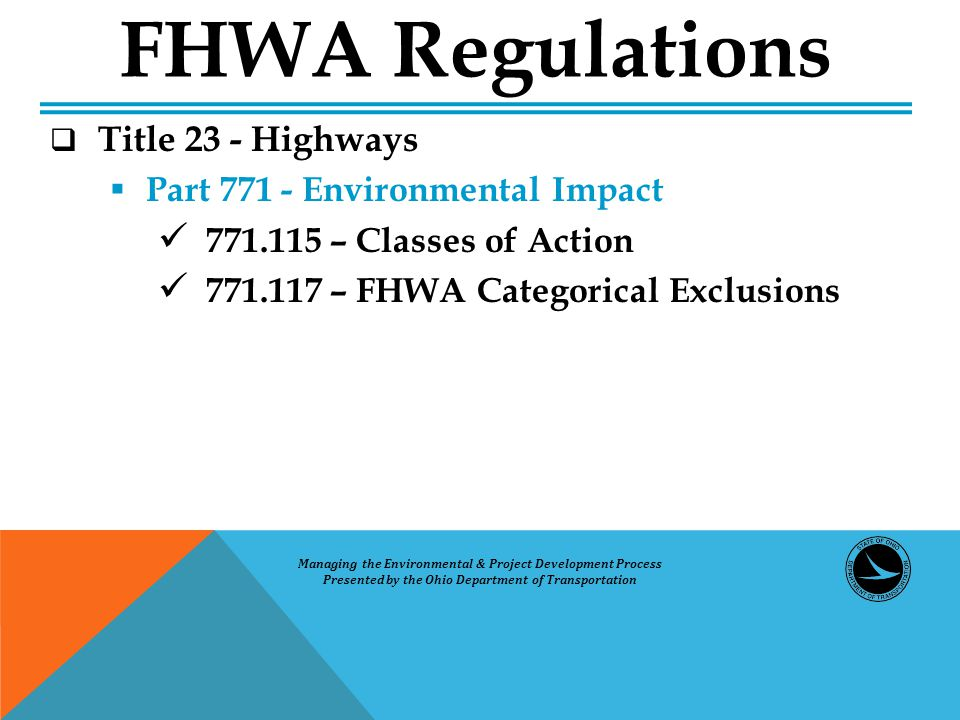  Title 23 - Highways  Part 771 - Environmental Impact 771.115 – Classes of Action 771.117 – FHWA Categorical Exclusions FHWA Regulations Managing the Environmental & Project Development Process Presented by the Ohio Department of Transportation