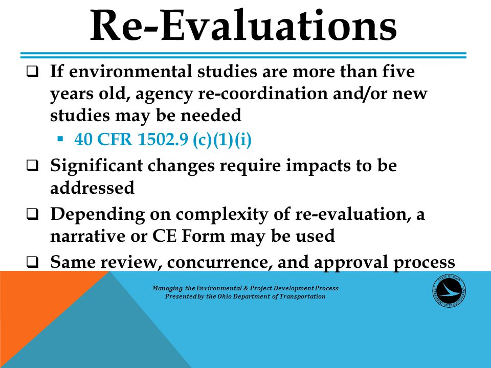  If environmental studies are more than five years old, agency re-coordination and/or new studies may be needed  40 CFR 1502.9 (c)(1)(i)  Significant changes require impacts to be addressed  Depending on complexity of re-evaluation, a narrative or CE Form may be used  Same review, concurrence, and approval process Re-Evaluations Managing the Environmental & Project Development Process Presented by the Ohio Department of Transportation