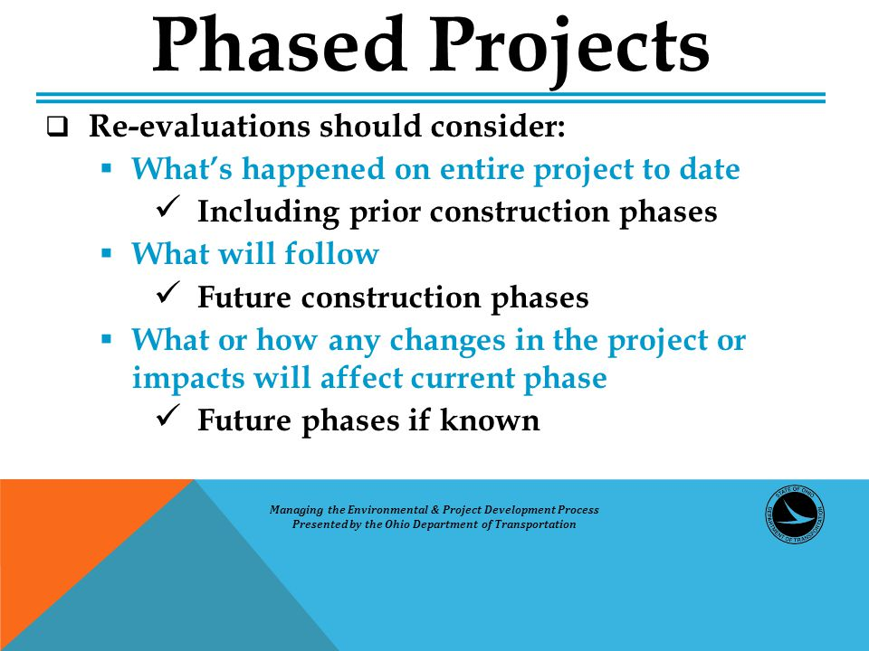  Re-evaluations should consider:  What's happened on entire project to date Including prior construction phases  What will follow Future construction phases  What or how any changes in the project or impacts will affect current phase Future phases if known Phased Projects Managing the Environmental & Project Development Process Presented by the Ohio Department of Transportation