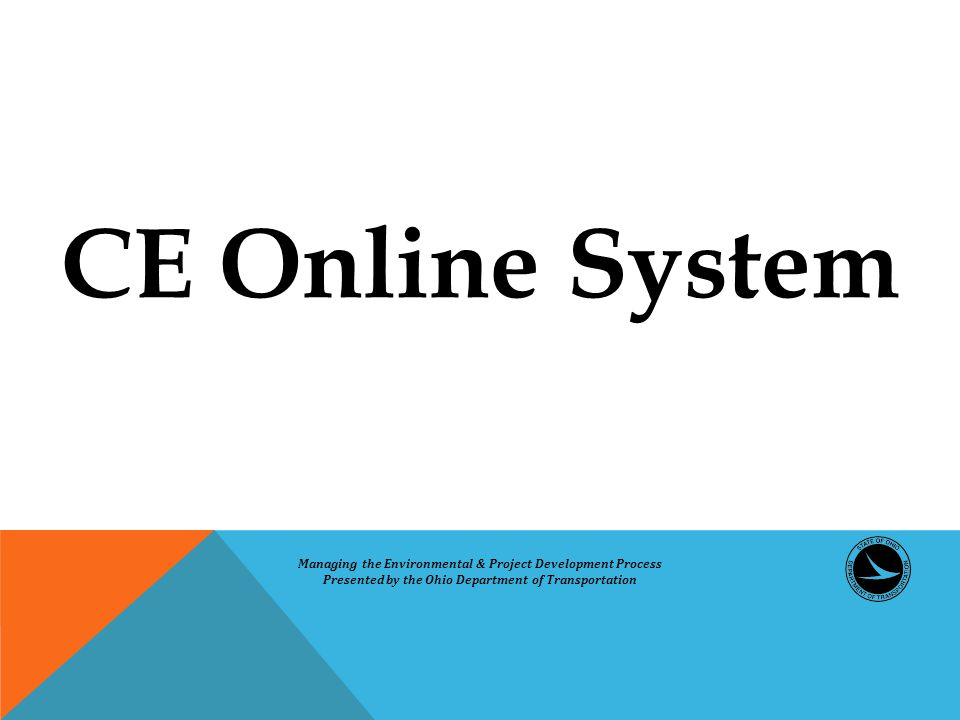 CE Online System Managing the Environmental & Project Development Process Presented by the Ohio Department of Transportation