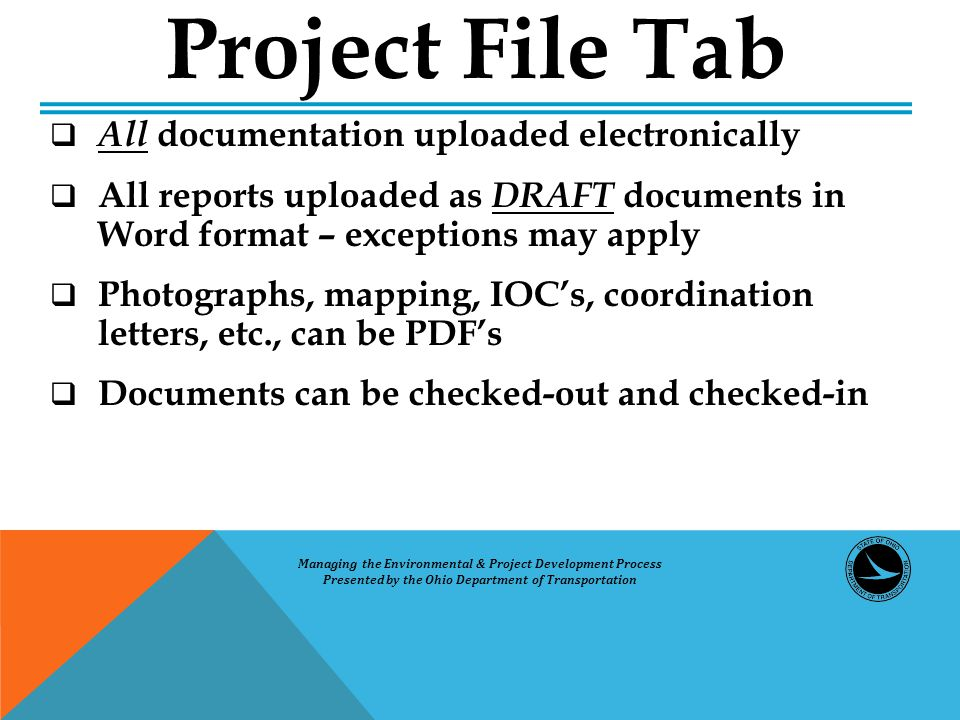  All documentation uploaded electronically  All reports uploaded as DRAFT documents in Word format – exceptions may apply  Photographs, mapping, IOC's, coordination letters, etc., can be PDF's  Documents can be checked-out and checked-in Project File Tab Managing the Environmental & Project Development Process Presented by the Ohio Department of Transportation