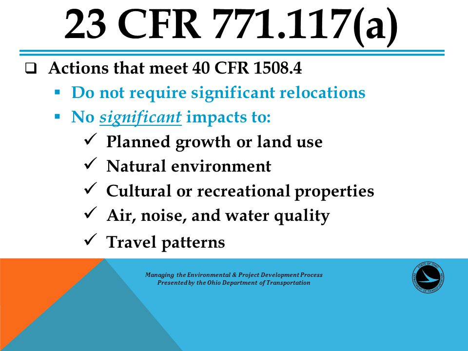  Actions that meet 40 CFR 1508.4  Do not require significant relocations  No significant impacts to: Planned growth or land use Natural environment Cultural or recreational properties Air, noise, and water quality Travel patterns 23 CFR 771.117(a) Managing the Environmental & Project Development Process Presented by the Ohio Department of Transportation