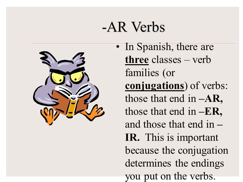 -AR Verbs In Spanish, there are three classes – verb families (or conjugations) of verbs: those that end in –AR, those that end in –ER, and those that end in – IR.