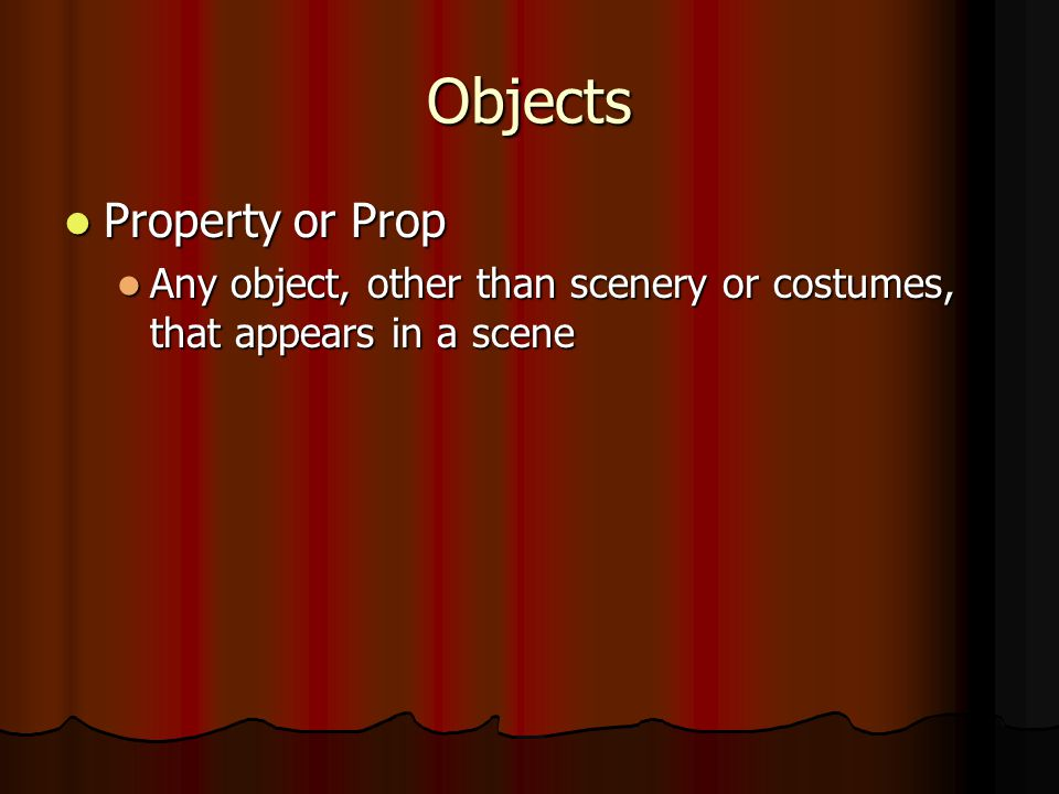 Objects Property or Prop Property or Prop Any object, other than scenery or costumes, that appears in a scene Any object, other than scenery or costumes, that appears in a scene