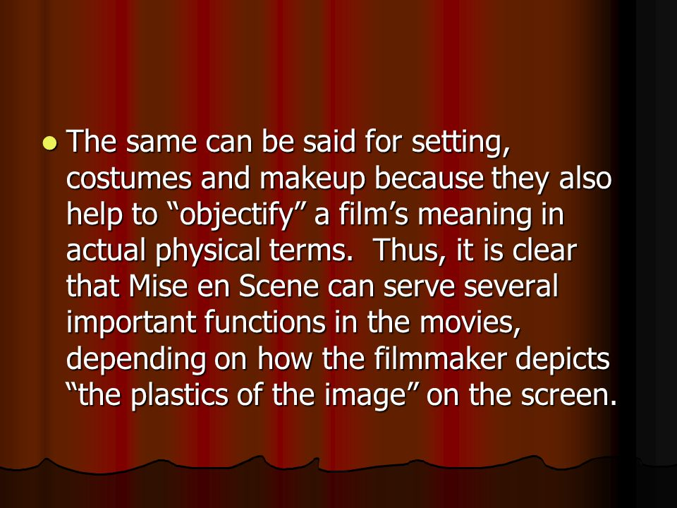 The same can be said for setting, costumes and makeup because they also help to objectify a film's meaning in actual physical terms.