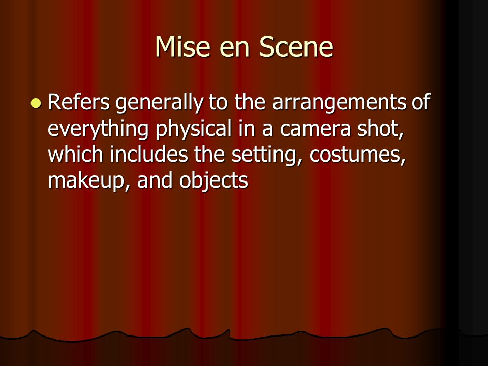 Refers generally to the arrangements of everything physical in a camera shot, which includes the setting, costumes, makeup, and objects Refers generally to the arrangements of everything physical in a camera shot, which includes the setting, costumes, makeup, and objects