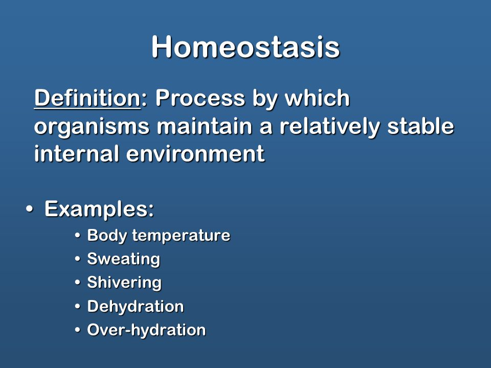 Homeostasis Examples:Examples: Body temperatureBody temperature SweatingSweating ShiveringShivering DehydrationDehydration Over-hydrationOver-hydration Definition: Process by which organisms maintain a relatively stable internal environment