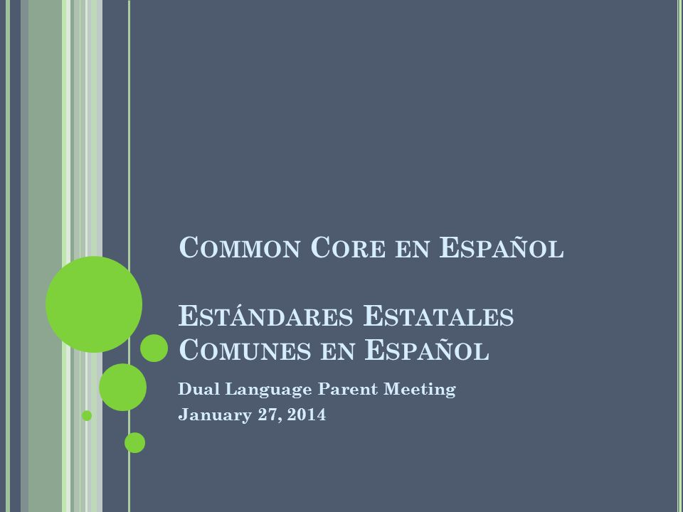 C OMMON C ORE EN E SPAÑOL FOR L ITERACY AND M ATH Comprehensibility in Spanish Cohesiveness of terms in Spanish Equivalence to English Promotes same high standards for Spanish as a language in its own right through quality curriculum and instruction Linguistic Adaptations Address points of learning, skills, and concepts that are specific to Spanish language and literacy Identify areas of transfer of learning between English and Spanish