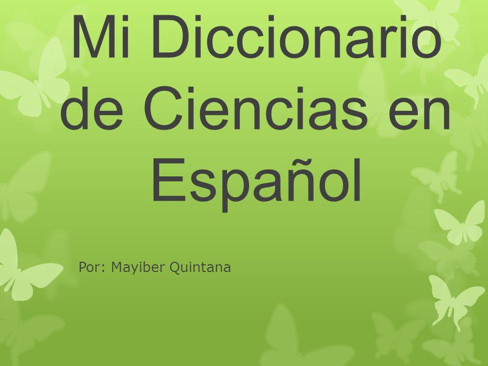 Mi Diccionario de Ciencias en Español Por: Mayiber Quintana