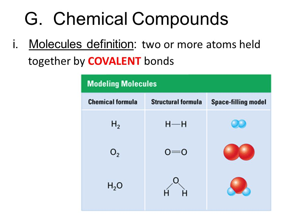 i. Molecules definition: two or more atoms held together by COVALENT bonds G. Chemical Compounds