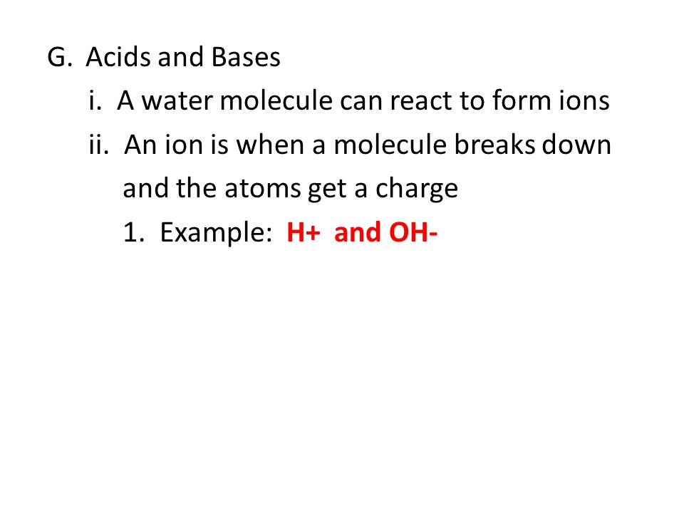 G.Acids and Bases i.A water molecule can react to form ions ii.