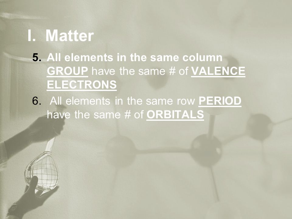 I. Matter 5.All elements in the same column GROUP have the same # of VALENCE ELECTRONS 6.