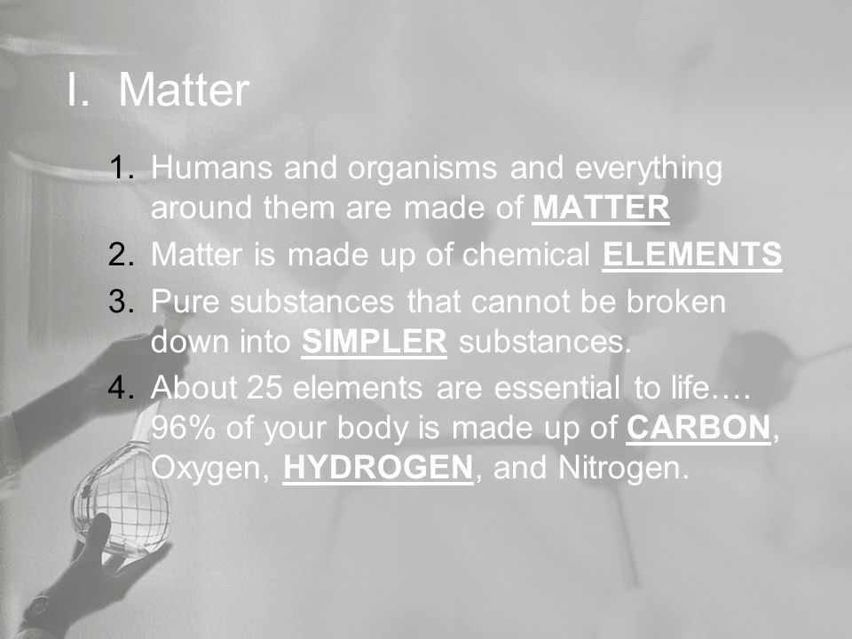 I. Matter 1.Humans and organisms and everything around them are made of MATTER 2.Matter is made up of chemical ELEMENTS 3.Pure substances that cannot