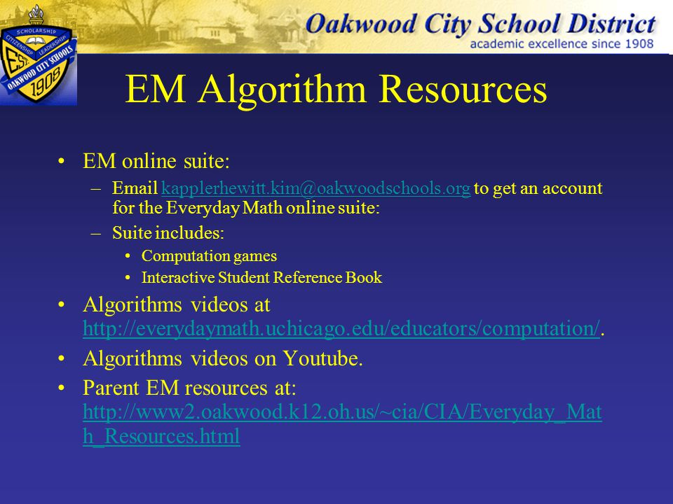 EM Algorithm Resources EM online suite: –Email kapplerhewitt.kim@oakwoodschools.org to get an account for the Everyday Math online suite:kapplerhewitt.kim@oakwoodschools.org –Suite includes: Computation games Interactive Student Reference Book Algorithms videos at http://everydaymath.uchicago.edu/educators/computation/.