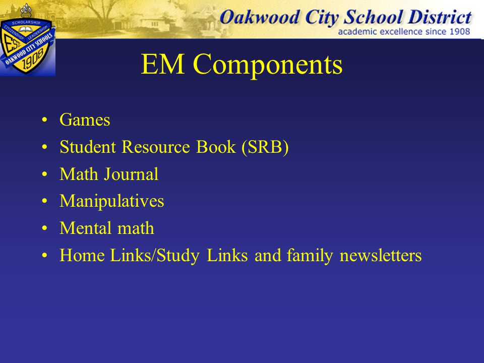 EM Components Games Student Resource Book (SRB) Math Journal Manipulatives Mental math Home Links/Study Links and family newsletters