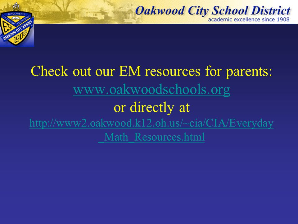 Check out our EM resources for parents: www.oakwoodschools.org or directly at http://www2.oakwood.k12.oh.us/~cia/CIA/Everyday _Math_Resources.html www.oakwoodschools.org http://www2.oakwood.k12.oh.us/~cia/CIA/Everyday _Math_Resources.html