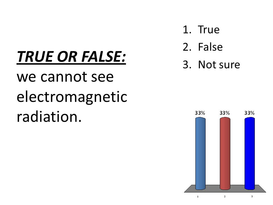 TRUE OR FALSE: we cannot see electromagnetic radiation. 1.True 2.False 3.Not sure