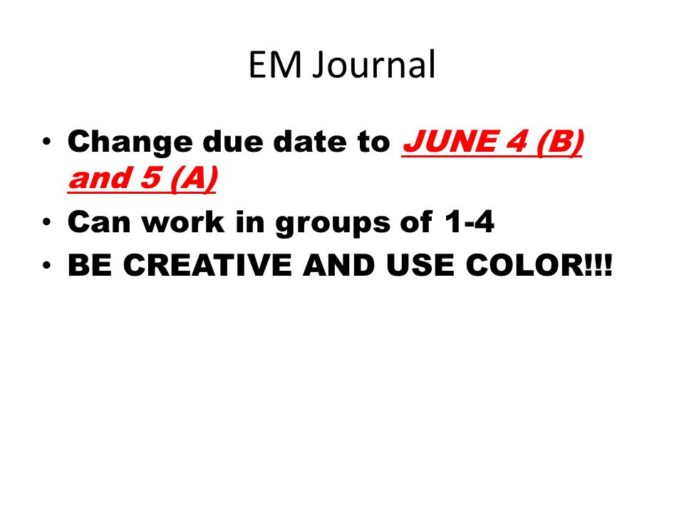 EM Journal Change due date to JUNE 4 (B) and 5 (A) Can work in groups of 1-4 BE CREATIVE AND USE COLOR!!!