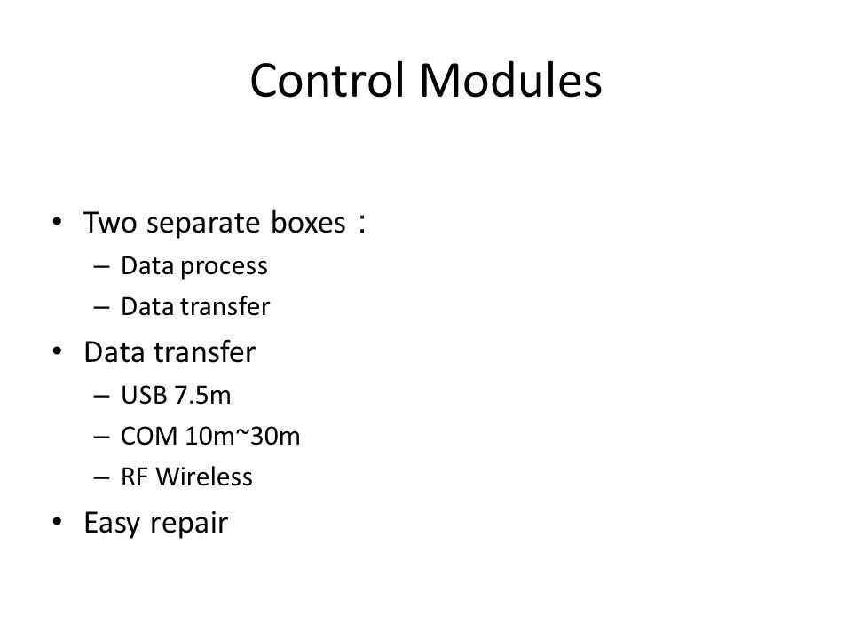 Control Modules Two separate boxes : – Data process – Data transfer Data transfer – USB 7.5m – COM 10m~30m – RF Wireless Easy repair
