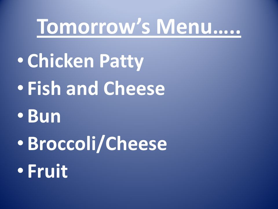 Tomorrow's Menu….. Chicken Patty Fish and Cheese Bun Broccoli/Cheese Fruit